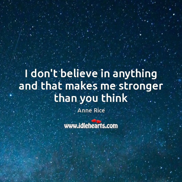I don't believe in anything and that makes me stronger than you think Image