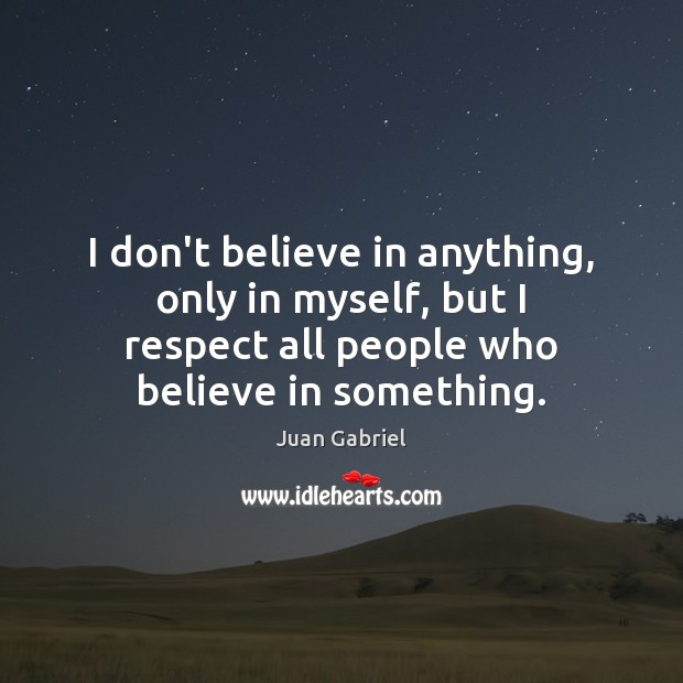 I don't believe in anything, only in myself, but I respect all Image