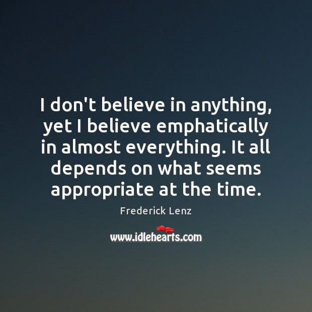 Image, I don't believe in anything, yet I believe emphatically in almost everything.