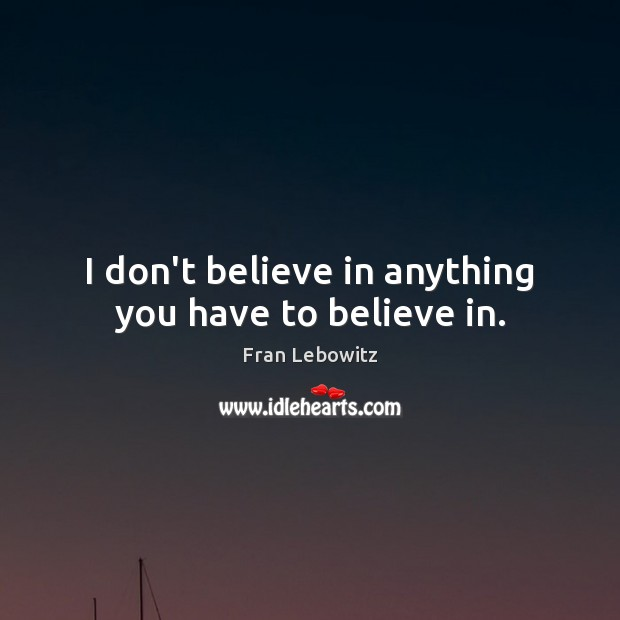 I don't believe in anything you have to believe in. Image