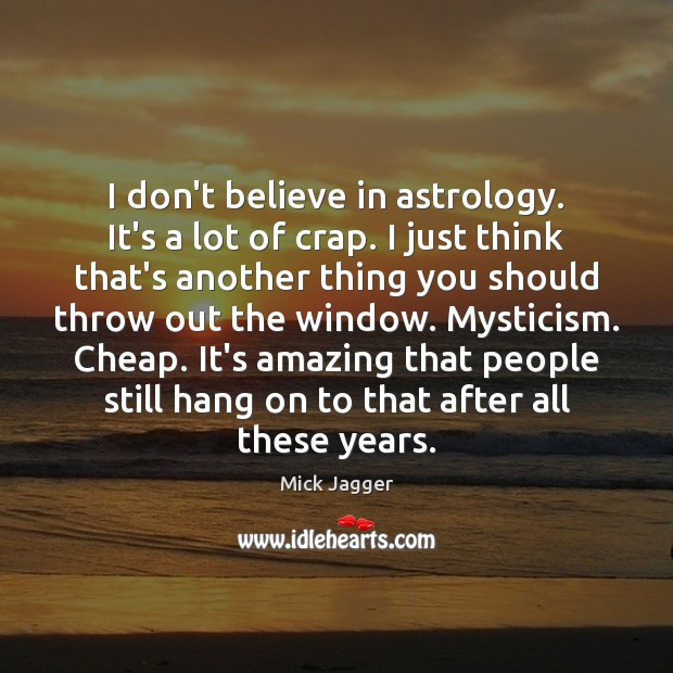 I don't believe in astrology. It's a lot of crap. I just Mick Jagger Picture Quote