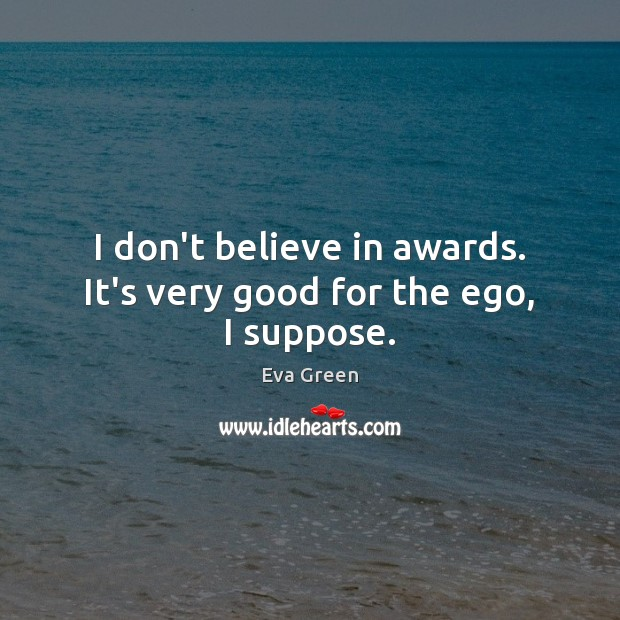 I don't believe in awards. It's very good for the ego, I suppose. Eva Green Picture Quote