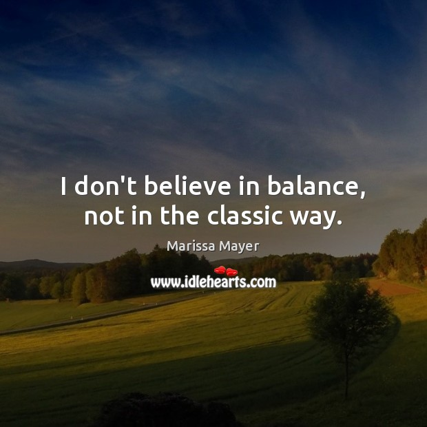 I don't believe in balance, not in the classic way. Marissa Mayer Picture Quote