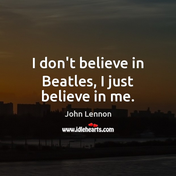 Image, I don't believe in Beatles, I just believe in me.