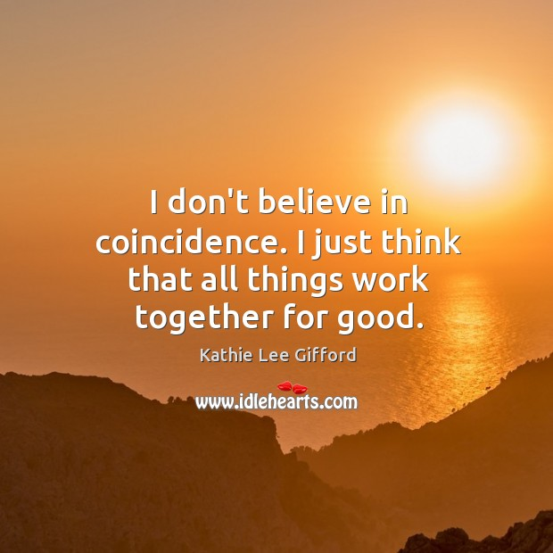 I don't believe in coincidence. I just think that all things work together for good. Kathie Lee Gifford Picture Quote