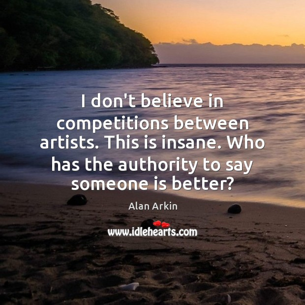 I don't believe in competitions between artists. This is insane. Who has Alan Arkin Picture Quote
