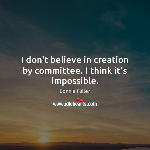 Image, I don't believe in creation by committee. I think it's impossible.