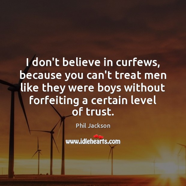 Image, I don't believe in curfews, because you can't treat men like they