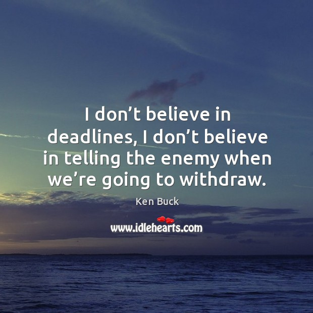 I don't believe in deadlines, I don't believe in telling the enemy when we're going to withdraw. Image