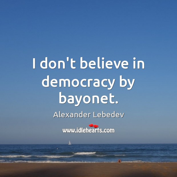 Image, I don't believe in democracy by bayonet.