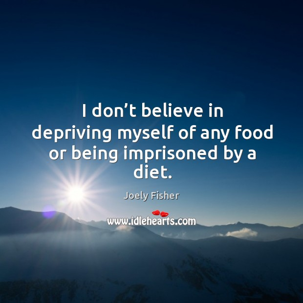 I don't believe in depriving myself of any food or being imprisoned by a diet. Joely Fisher Picture Quote