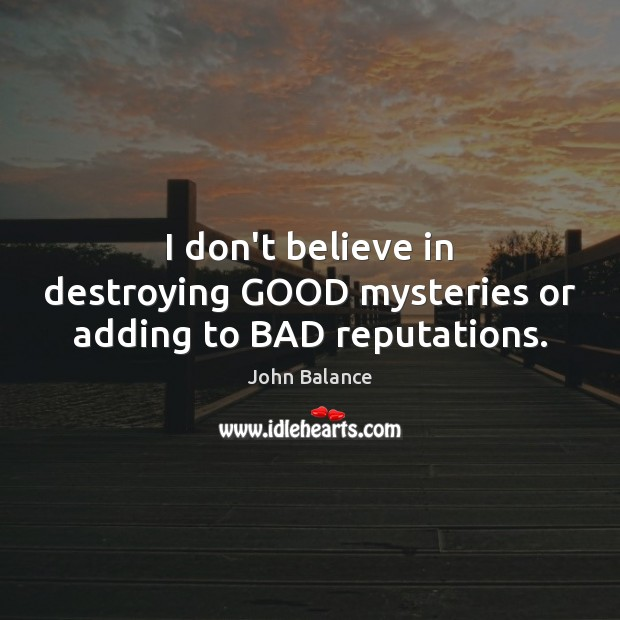 Image, I don't believe in destroying GOOD mysteries or adding to BAD reputations.