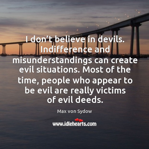 I don't believe in devils. Indifference and misunderstandings can create evil situations. Image