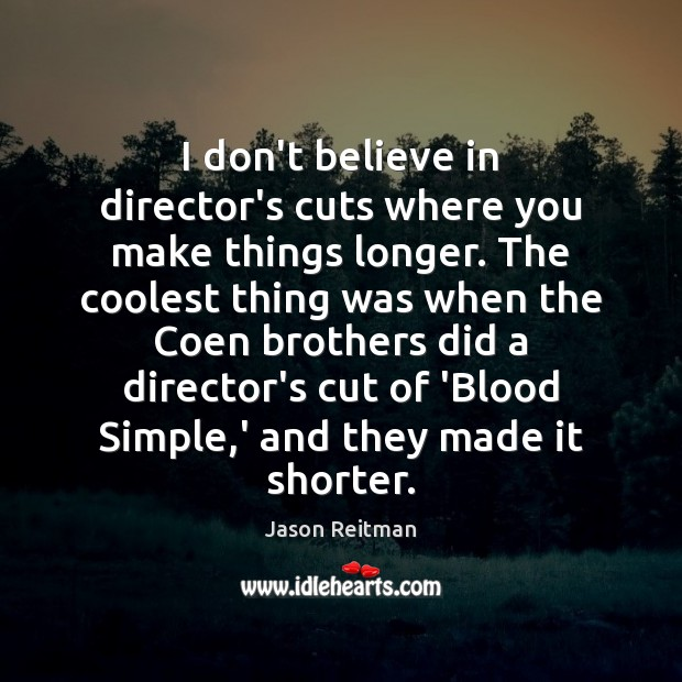 I don't believe in director's cuts where you make things longer. The Jason Reitman Picture Quote