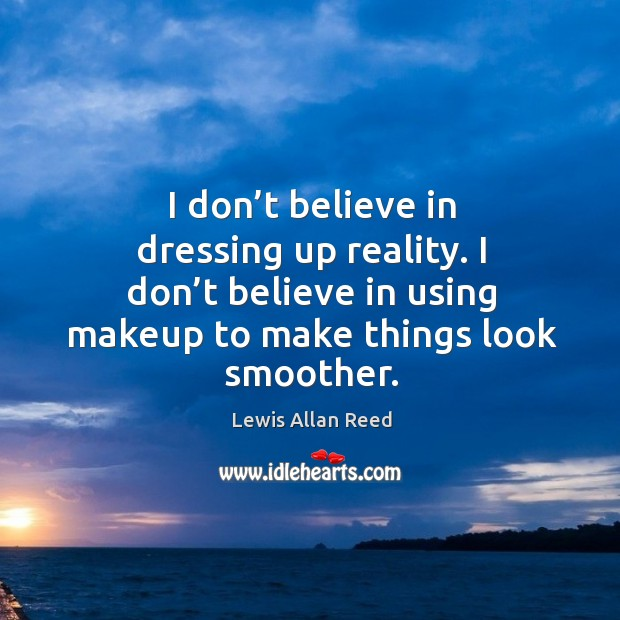 I don't believe in dressing up reality. I don't believe in using makeup to make things look smoother. Lewis Allan Reed Picture Quote