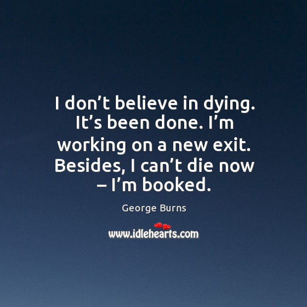 I don't believe in dying. It's been done. I'm working on a new exit. Besides, I can't die now – I'm booked. Image