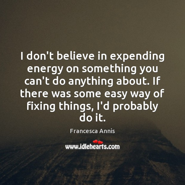 I don't believe in expending energy on something you can't do anything Francesca Annis Picture Quote