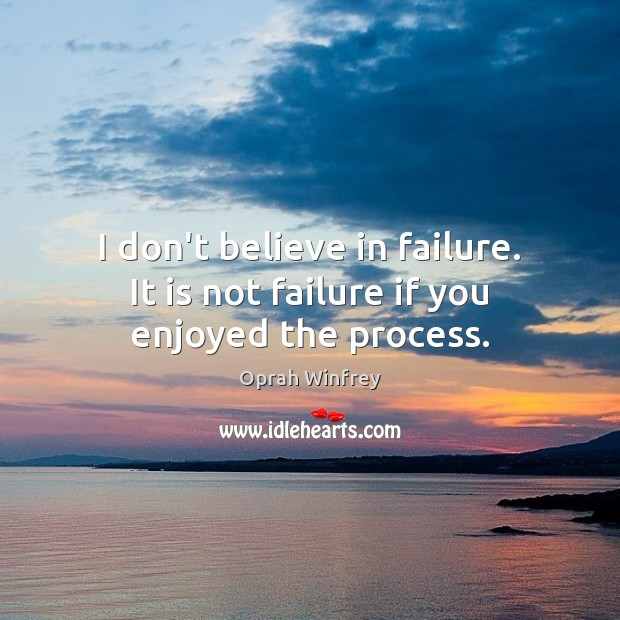 I don't believe in failure. It is not failure if you enjoyed the process. Oprah Winfrey Picture Quote