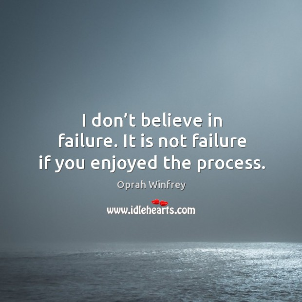 I don't believe in failure. It is not failure if you enjoyed the process. Image
