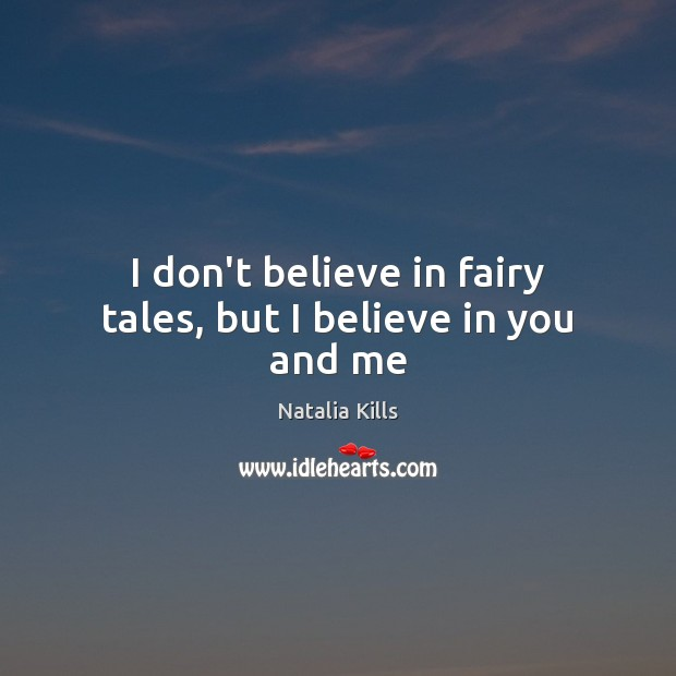 Natalia Kills Picture Quote image saying: I don't believe in fairy tales, but I believe in you and me