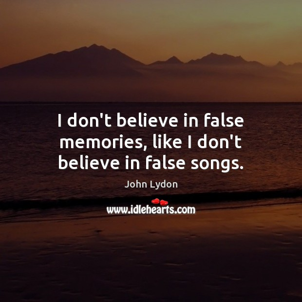I don't believe in false memories, like I don't believe in false songs. John Lydon Picture Quote