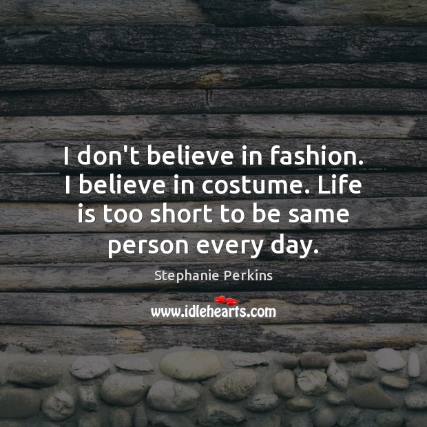 I don't believe in fashion. I believe in costume. Life is too Life is Too Short Quotes Image