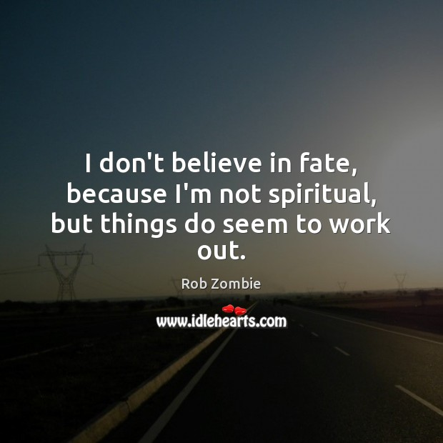 Image, I don't believe in fate, because I'm not spiritual, but things do seem to work out.