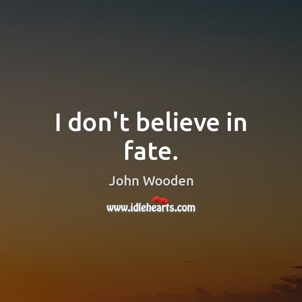 I don't believe in fate. John Wooden Picture Quote