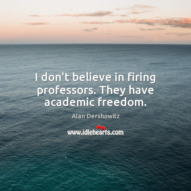 Image, I don't believe in firing professors. They have academic freedom.