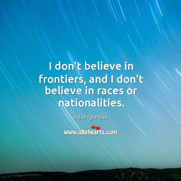 I don't believe in frontiers, and I don't believe in races or nationalities. Julio Iglesias Picture Quote