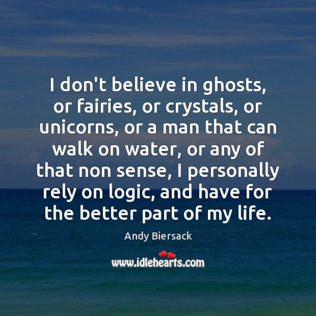 I don't believe in ghosts, or fairies, or crystals, or unicorns, or Image