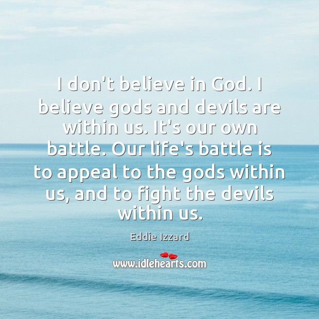 I don't believe in God. I believe Gods and devils are within Eddie Izzard Picture Quote