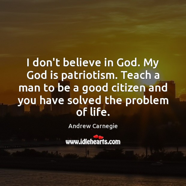 I don't believe in God. My God is patriotism. Teach a man Andrew Carnegie Picture Quote