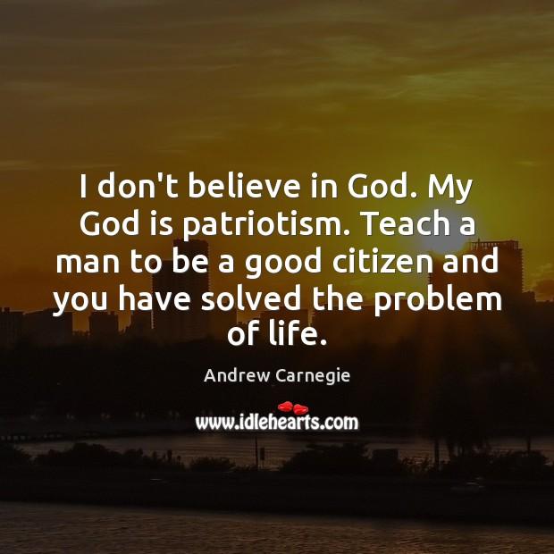 I don't believe in God. My God is patriotism. Teach a man Image