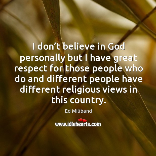I don't believe in God personally but I have great respect for those people who Image