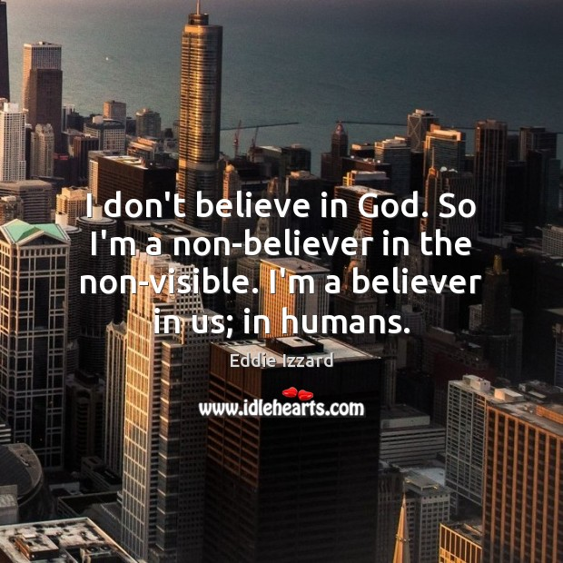 I don't believe in God. So I'm a non-believer in the non-visible. Eddie Izzard Picture Quote