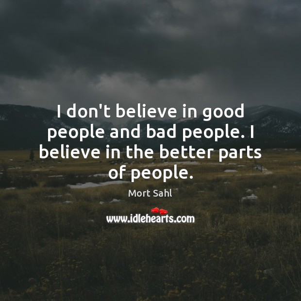 Image, I don't believe in good people and bad people. I believe in the better parts of people.