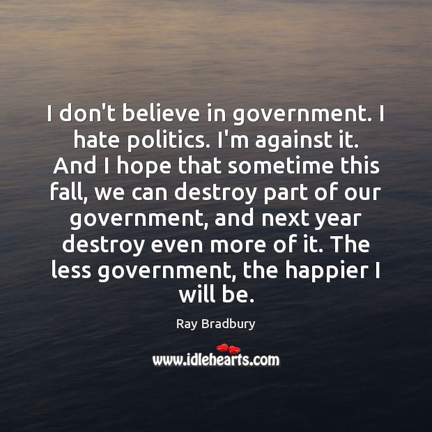 I don't believe in government. I hate politics. I'm against it. And Image