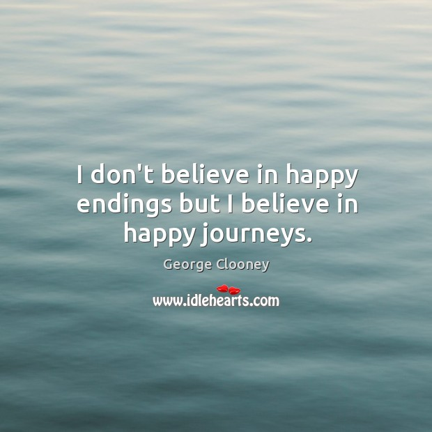 I don't believe in happy endings but I believe in happy journeys. George Clooney Picture Quote