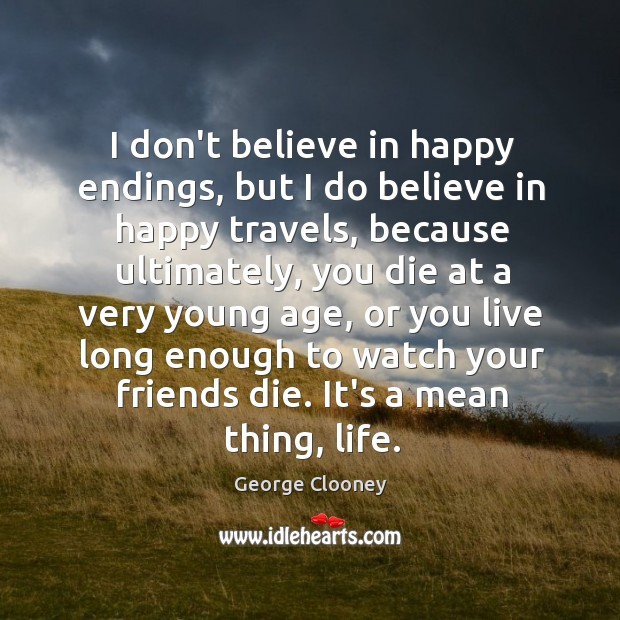 I don't believe in happy endings, but I do believe in happy George Clooney Picture Quote