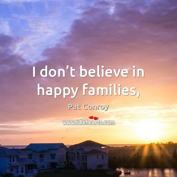 I don't believe in happy families, Pat Conroy Picture Quote