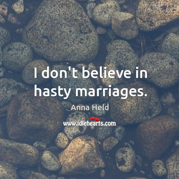 Image, I don't believe in hasty marriages.