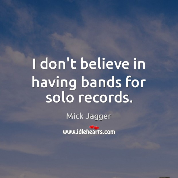 I don't believe in having bands for solo records. Mick Jagger Picture Quote