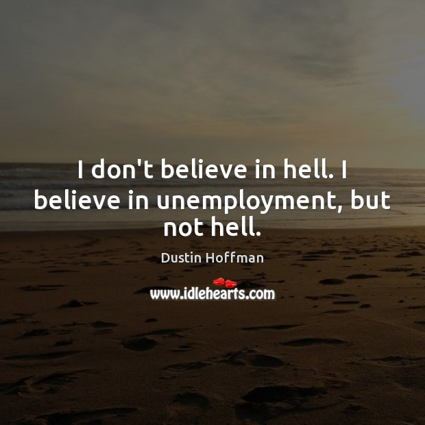 I don't believe in hell. I believe in unemployment, but not hell. Image