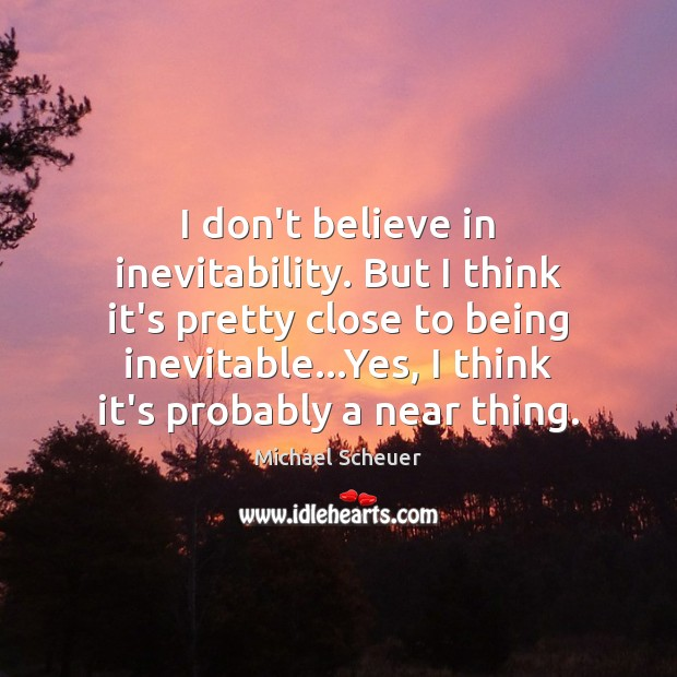 I don't believe in inevitability. But I think it's pretty close to Michael Scheuer Picture Quote