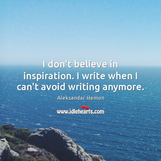 I don't believe in inspiration. I write when I can't avoid writing anymore. Image