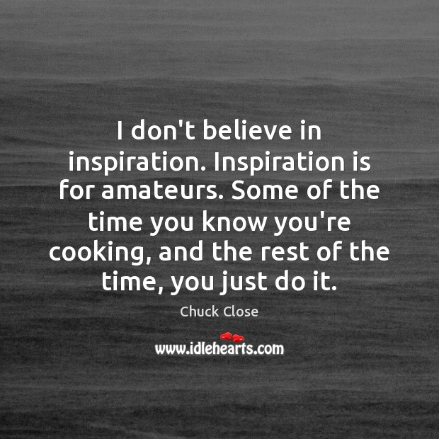 Image, I don't believe in inspiration. Inspiration is for amateurs. Some of the