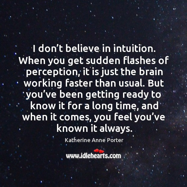 I don't believe in intuition. When you get sudden flashes of perception Image