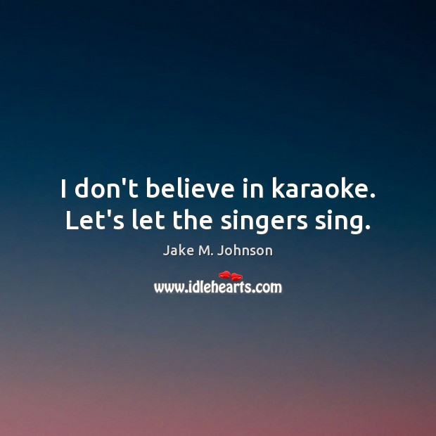 I don't believe in karaoke. Let's let the singers sing. Image