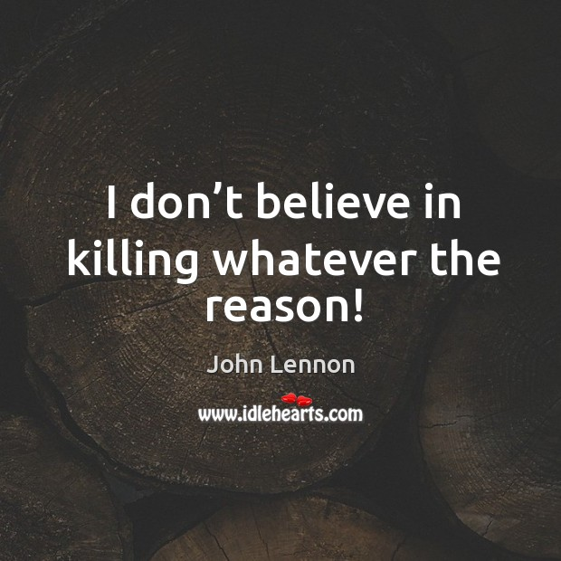 I don't believe in killing whatever the reason! Image